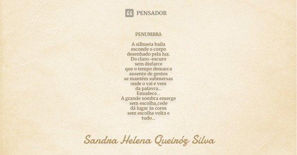 PENUMBRA A silhueta baila esconde o corpo desenhado pela luz. Do claro-escuro sem disfarce que o tempo demarca ausente de gestos se mantém submersas onde o vai ... Frase de Sandra Helena Queiróz Silva.
