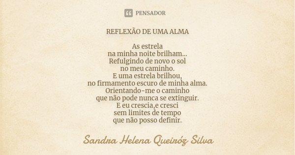 REFLEXÃO DE UMA ALMA As estrela na minha noite brilham... Refulgindo de novo o sol no meu caminho. E uma estrela brilhou, no firmamento escuro de minha alma. Or... Frase de Sandra Helena Queiróz Silva.