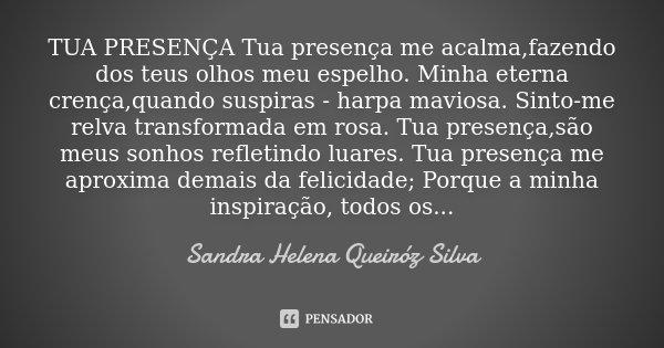 TUA PRESENÇA Tua presença me acalma,fazendo dos teus olhos meu espelho. Minha eterna crença,quando suspiras - harpa maviosa . Sinto-me relva transformada em ros... Frase de Sandra Helena Queiróz Silva.