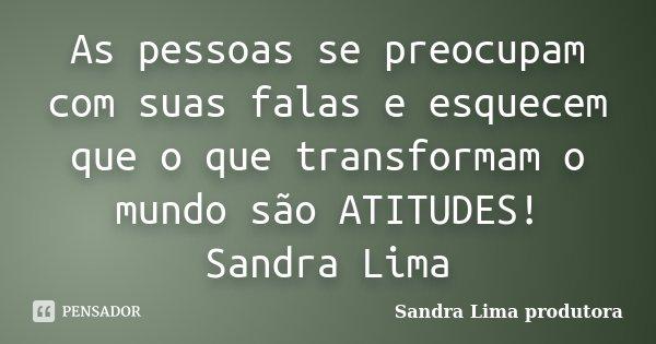 As pessoas se preocupam com suas falas e esquecem que o que transformam o mundo são ATITUDES! Sandra Lima... Frase de sandra lima produtora.