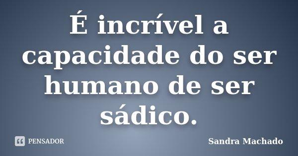 É incrível a capacidade do ser humano de ser sádico.... Frase de Sandra Machado.