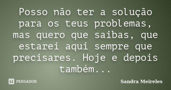 Posso não ter a solução para os teus problemas, mas quero que saibas, que estarei aqui sempre que precisares. Hoje e depois também...... Frase de Sandra Meireles.