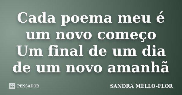 Cada poema meu é um novo começo Um final de um dia de um novo amanhã... Frase de sandra mello-flor.
