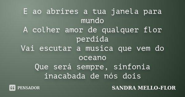 E ao abrires a tua janela para mundo A colher amor de qualquer flor perdida Vai escutar a musica que vem do oceano Que será sempre, sinfonia inacabada de nós do... Frase de sandra mello-flor.