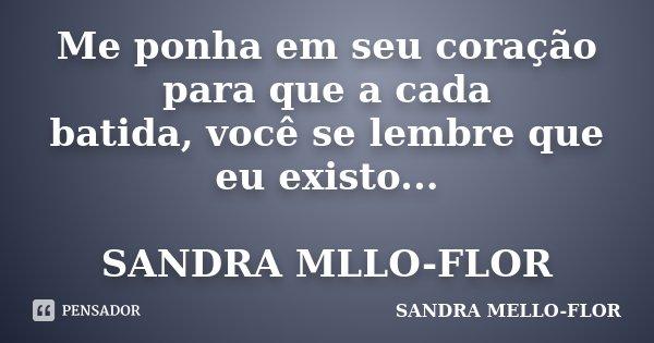 Me ponha em seu coração para que a cada batida, você se lembre que eu existo... SANDRA MLLO-FLOR... Frase de sandra mello- flor.