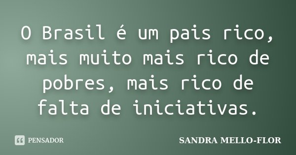 O Brasil é um pais rico, mais muito mais rico de pobres, mais rico de falta de iniciativas.... Frase de sandra mello-flor.