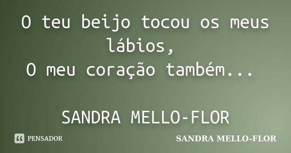 O teu beijo tocou os meus lábios, O meu coração também... SANDRA MELLO-FLOR... Frase de sandra mello- flor.