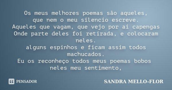 Os meus melhores poemas são aqueles, que nem o meu silencio escreve. Aqueles que vagam, que vejo por ai capengas Onde parte deles foi retirada, e colocaram nele... Frase de sandra mello-flor.