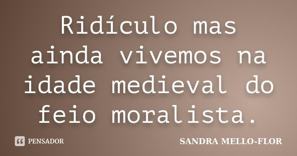 Ridículo mas ainda vivemos na idade medieval do feio moralista.... Frase de sandra mello-flor.