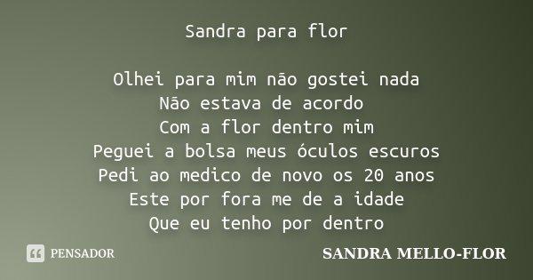 Sandra para flor Olhei para mim não gostei nada Não estava de acordo Com a flor dentro mim Peguei a bolsa meus óculos escuros Pedi ao medico de novo os 20 anos ... Frase de sandra mello- flor.