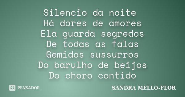 Silencio da noite Há dores de amores Ela guarda segredos De todas as falas Gemidos sussurros Do barulho de beijos Do choro contido... Frase de sandra mello- flor.