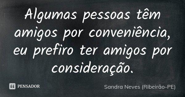 Algumas pessoas têm amigos por conveniência, eu prefiro ter amigos por consideração.... Frase de Sandra Neves (Ribeirão-PE).