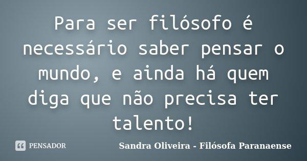Para ser filósofo é necessário saber pensar o mundo, e ainda há quem diga que não precisa ter talento!... Frase de Sandra Oliveira - Filósofa Paranaense.