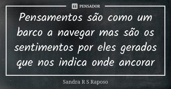 Pensamentos são como um barco a navegar mas são os sentimentos por eles gerados que nos indica onde ancorar... Frase de Sandra R S Raposo.
