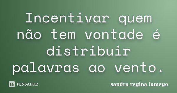 Incentivar quem não tem vontade é distribuir palavras ao vento.... Frase de Sandra Regina Lamego.