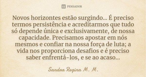 Novos horizontes estão surgindo... É preciso termos persistência e acreditarmos que tudo só depende única e exclusivamente, de nossa capacidade. Precisamos apos... Frase de Sandra Regina M. M..