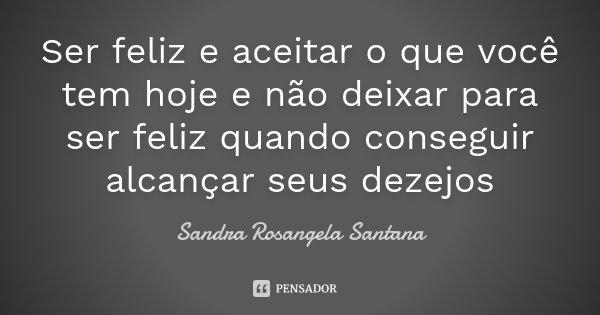 Ser feliz e aceitar o que você tem hoje e não deixar para ser feliz quando conseguir alcançar seus dezejos... Frase de Sandra Rosangela Santana.