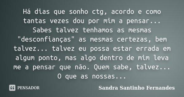 """Há dias que sonho ctg, acordo e como tantas vezes dou por mim a pensar... Sabes talvez tenhamos as mesmas """"desconfianças"""" as mesmas certezas, bem talv... Frase de Sandra Santinho Fernandes."""