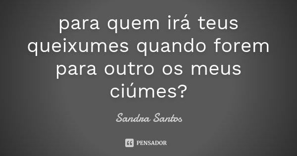 para quem irá teus queixumes quando forem para outro os meus ciúmes?... Frase de Sandra Santos.