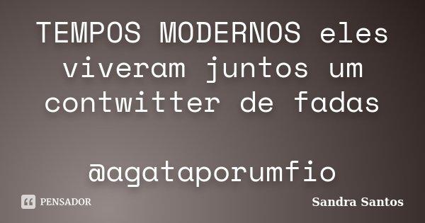 TEMPOS MODERNOS eles viveram juntos um contwitter de fadas @agataporumfio... Frase de Sandra Santos.