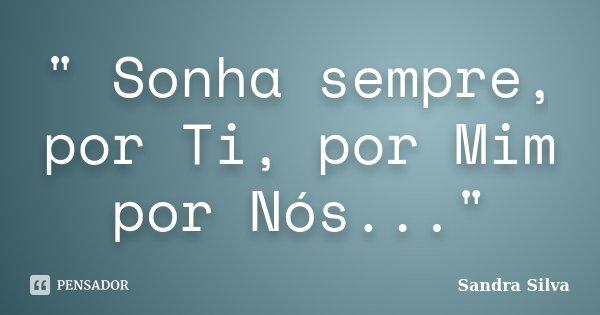""""""" Sonha sempre, por Ti, por Mim por Nós...""""... Frase de Sandra Silva."""