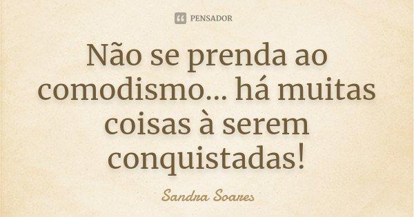 Não se prenda ao comodismo... há muitas coisas à serem conquistadas!... Frase de Sandra Soares.