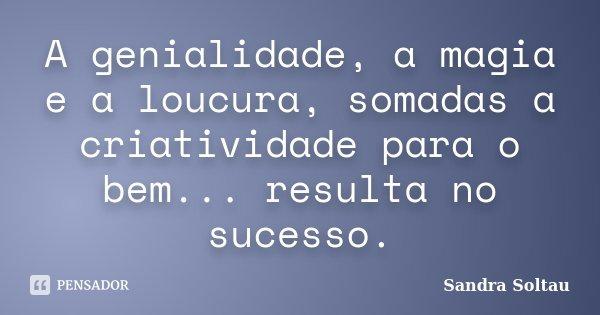 A genialidade, a magia e a loucura, somadas a criatividade para o bem... resulta no sucesso.... Frase de Sandra Soltau.