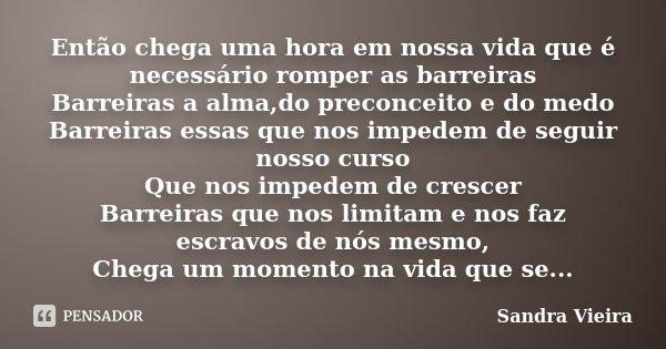 Então chega uma hora em nossa vida que é necessário romper as barreiras Barreiras a alma,do preconceito e do medo Barreiras essas que nos impedem de seguir noss... Frase de Sandra Vieira.
