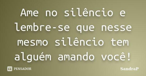 Ame no silêncio e lembre-se que nesse mesmo silêncio tem alguém amando em você!... Frase de SandraP.