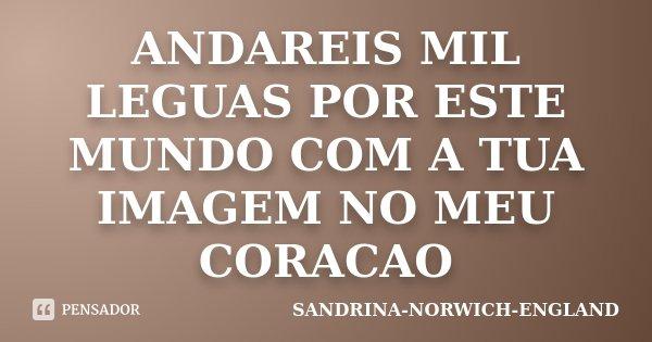 ANDAREIS MIL LEGUAS POR ESTE MUNDO COM A TUA IMAGEM NO MEU CORACAO... Frase de SANDRINA-NORWICH-ENGLAND.