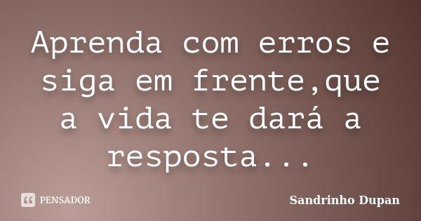 Aprenda com erros e siga em frente,que a vida te dará a resposta...... Frase de Sandrinho Dupan.