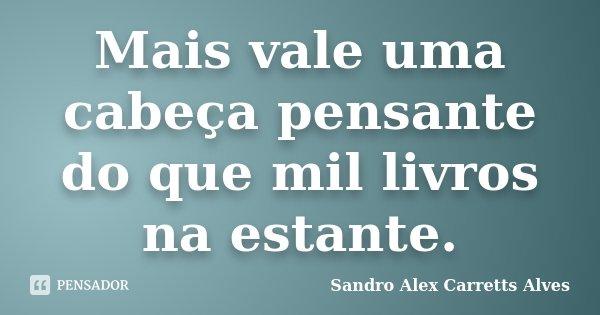 Mais vale uma cabeça pensante do que mil livros na estante.... Frase de Sandro Alex Carretts Alves.