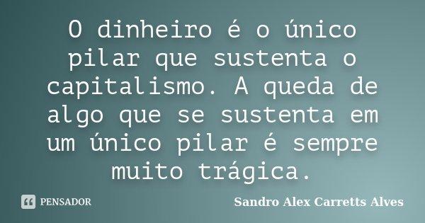 O dinheiro é o único pilar que sustenta o capitalismo. A queda de algo que se sustenta em um único pilar é sempre muito trágica.... Frase de Sandro Alex Carretts Alves.