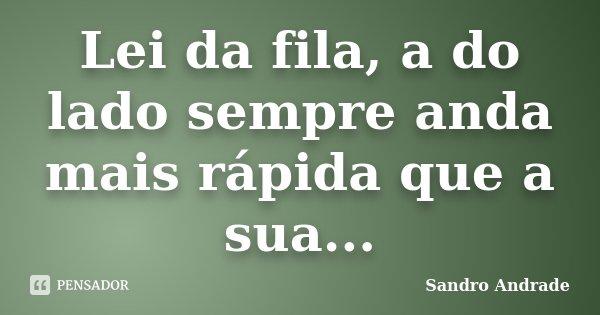 Lei da fila, a do lado sempre anda mais rápida que a sua...... Frase de Sandro Andrade.