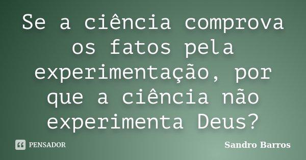 Se a ciência comprova os fatos pela experimentação, por que a ciência não experimenta Deus?... Frase de Sandro Barros.