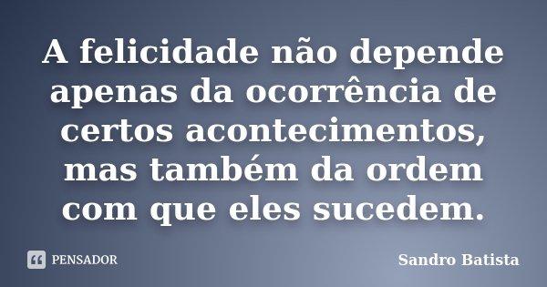 A felicidade não depende apenas da ocorrência de certos acontecimentos, mas também da ordem com que eles sucedem.... Frase de Sandro Batista.