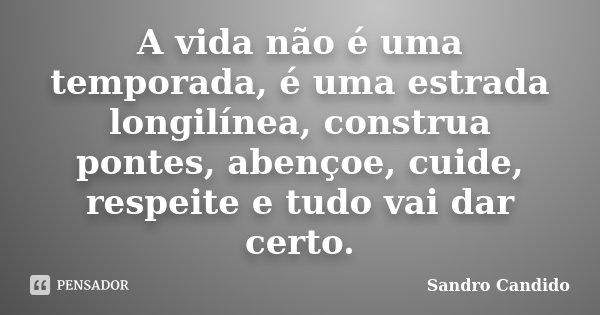 A vida não é uma temporada, é uma estrada longilínea, construa pontes, abençoe, cuide, respeite e tudo vai dar certo.... Frase de Sandro Candido.