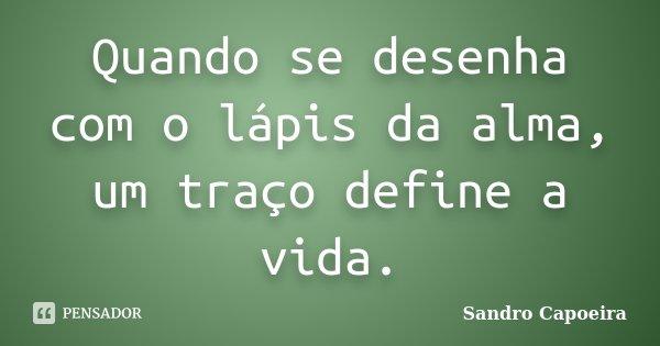Quando se desenha com o lápis da alma, um traço define a vida.... Frase de Sandro Capoeira.