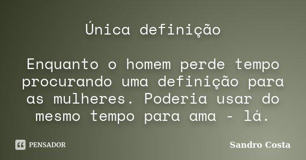 Única definição Enquanto o homem perde tempo procurando uma definição para as mulheres. Poderia usar do mesmo tempo para ama - lá.... Frase de Sandro Costa.