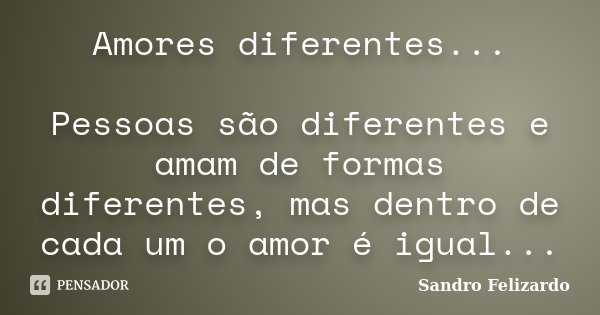 Amores diferentes... Pessoas são diferentes e amam de formas diferentes, mas dentro de cada um o amor é igual...... Frase de Sandro Felizardo.