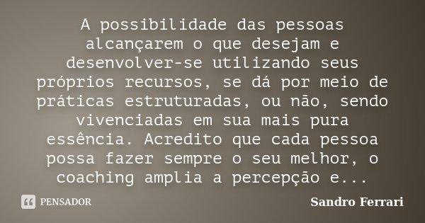 A possibilidade das pessoas alcançarem o que desejam e desenvolver-se utilizando seus próprios recursos, se dá por meio de práticas estruturadas, ou não, sendo ... Frase de Sandro Ferrari.