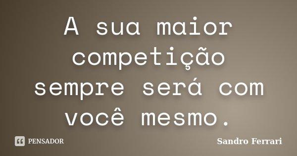 A sua maior competição sempre será com você mesmo.... Frase de Sandro Ferrari.