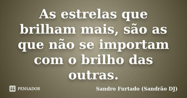 As estrelas que brilham mais, são as que não se importam com o brilho das outras.... Frase de Sandro Furtado (Sandrão DJ).
