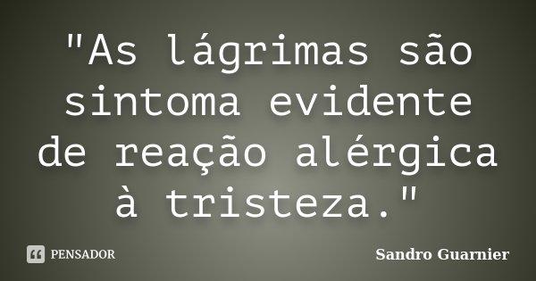 """""""As lágrimas são sintoma evidente de reação alérgica à tristeza.""""... Frase de Sandro Guarnier."""