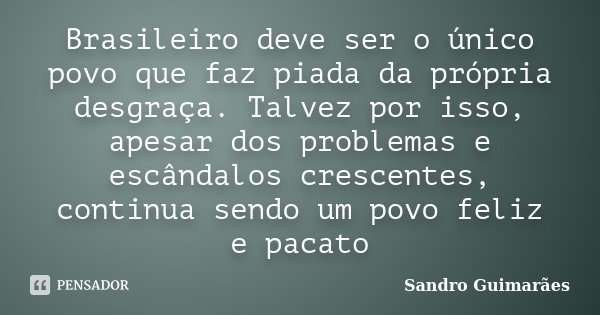 Brasileiro deve ser o único povo que faz piada da própria desgraça. Talvez por isso, apesar dos problemas e escândalos crescentes, continua sendo um povo feliz ... Frase de Sandro Guimarães.