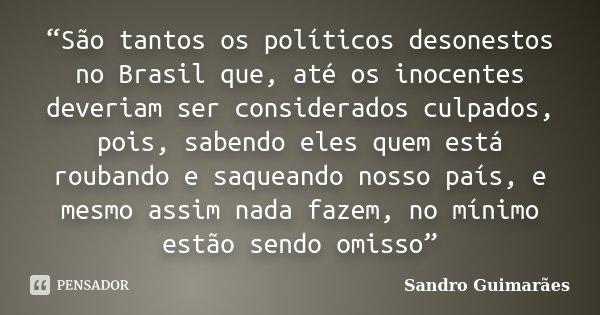 """""""São tantos os políticos desonestos no Brasil que, até os inocentes deveriam ser considerados culpados, pois, sabendo eles quem está roubando e saqueando nosso ... Frase de Sandro Guimarães."""