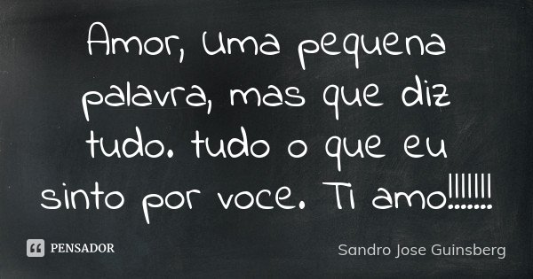 Amor, Uma pequena palavra, mas que diz tudo. tudo o que eu sinto por voce. Ti amo!!!!!!!... Frase de Sandro Jose Guinsberg.