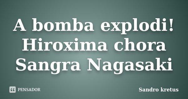 A bomba explodi! Hiroxima chora Sangra Nagasaki... Frase de Sandro kretus.