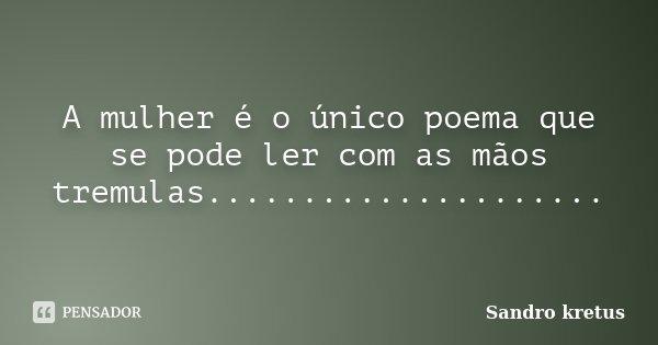 A mulher é o único poema que se pode ler com as mãos tremulas........................ Frase de Sandro kretus.