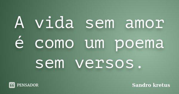 A vida sem amor é como um poema sem versos.... Frase de Sandro Kretus.
